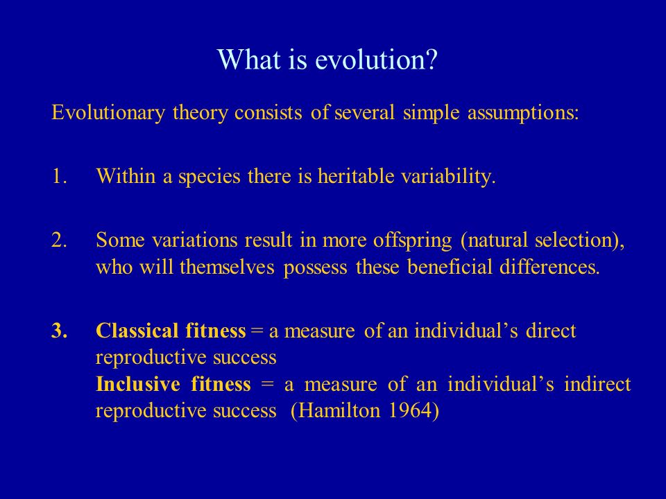 What is evolution? Evolutionary theory consists of several simple assumptions: 1.Within a species there is heritable variability. 2.Some variations re