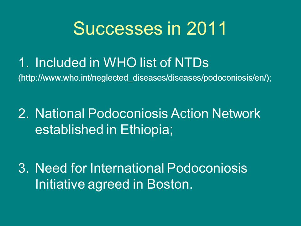 Successes in 2011 1.Included in WHO list of NTDs (http://www.who.int/neglected_diseases/diseases/podoconiosis/en/); 2.National Podoconiosis Action Network established in Ethiopia; 3.Need for International Podoconiosis Initiative agreed in Boston.