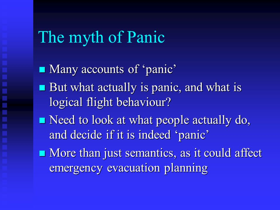 The myth of Panic Many accounts of panic Many accounts of panic But what actually is panic, and what is logical flight behaviour.