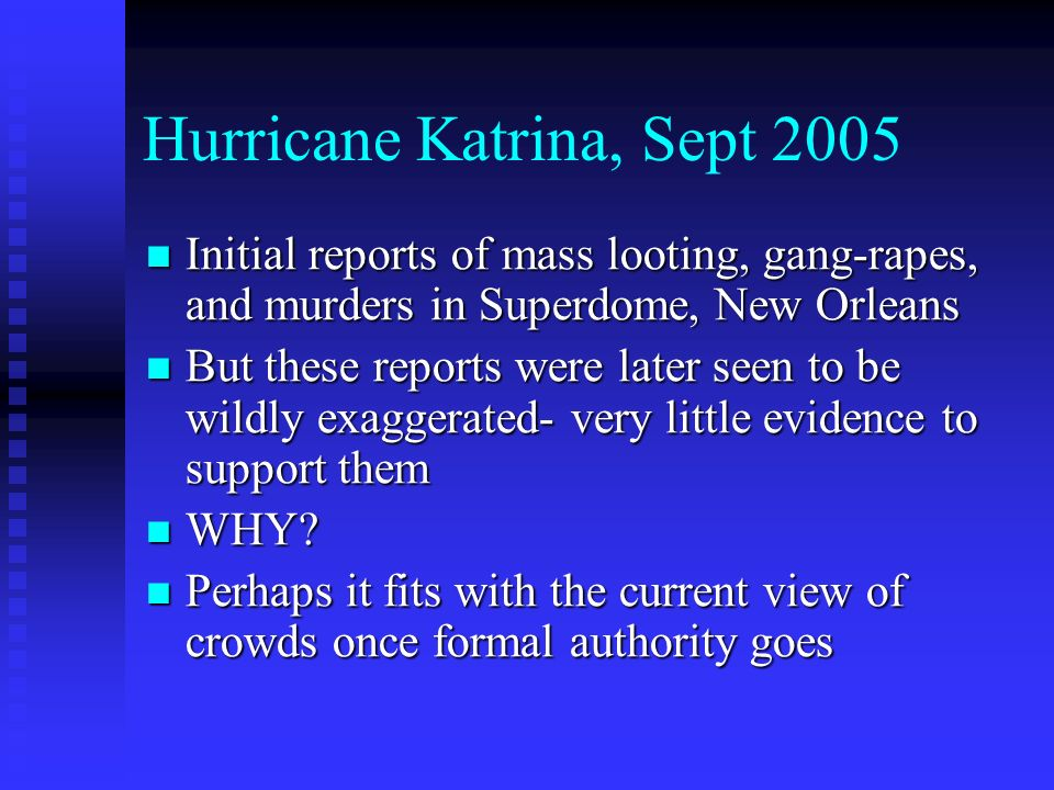 Hurricane Katrina, Sept 2005 Initial reports of mass looting, gang-rapes, and murders in Superdome, New Orleans Initial reports of mass looting, gang-rapes, and murders in Superdome, New Orleans But these reports were later seen to be wildly exaggerated- very little evidence to support them But these reports were later seen to be wildly exaggerated- very little evidence to support them WHY.