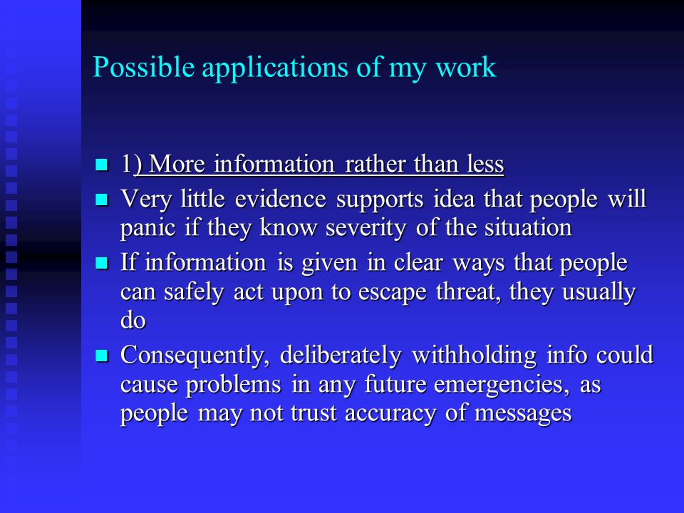 Possible applications of my work 1) More information rather than less 1) More information rather than less Very little evidence supports idea that people will panic if they know severity of the situation Very little evidence supports idea that people will panic if they know severity of the situation If information is given in clear ways that people can safely act upon to escape threat, they usually do If information is given in clear ways that people can safely act upon to escape threat, they usually do Consequently, deliberately withholding info could cause problems in any future emergencies, as people may not trust accuracy of messages Consequently, deliberately withholding info could cause problems in any future emergencies, as people may not trust accuracy of messages