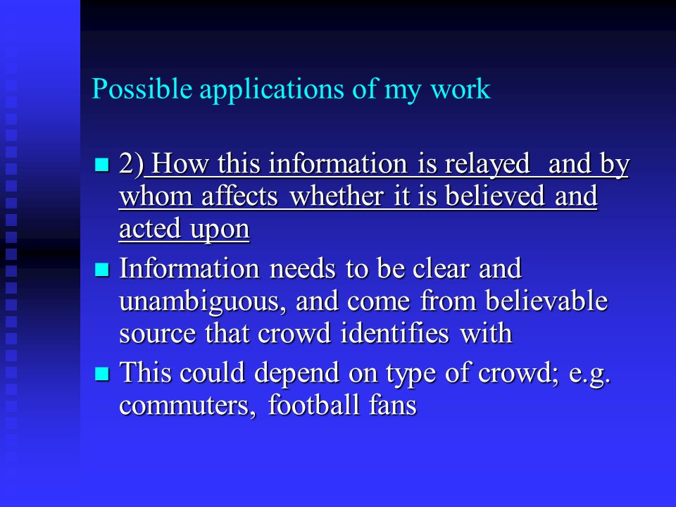 Possible applications of my work 2) How this information is relayed and by whom affects whether it is believed and acted upon 2) How this information is relayed and by whom affects whether it is believed and acted upon Information needs to be clear and unambiguous, and come from believable source that crowd identifies with Information needs to be clear and unambiguous, and come from believable source that crowd identifies with This could depend on type of crowd; e.g.