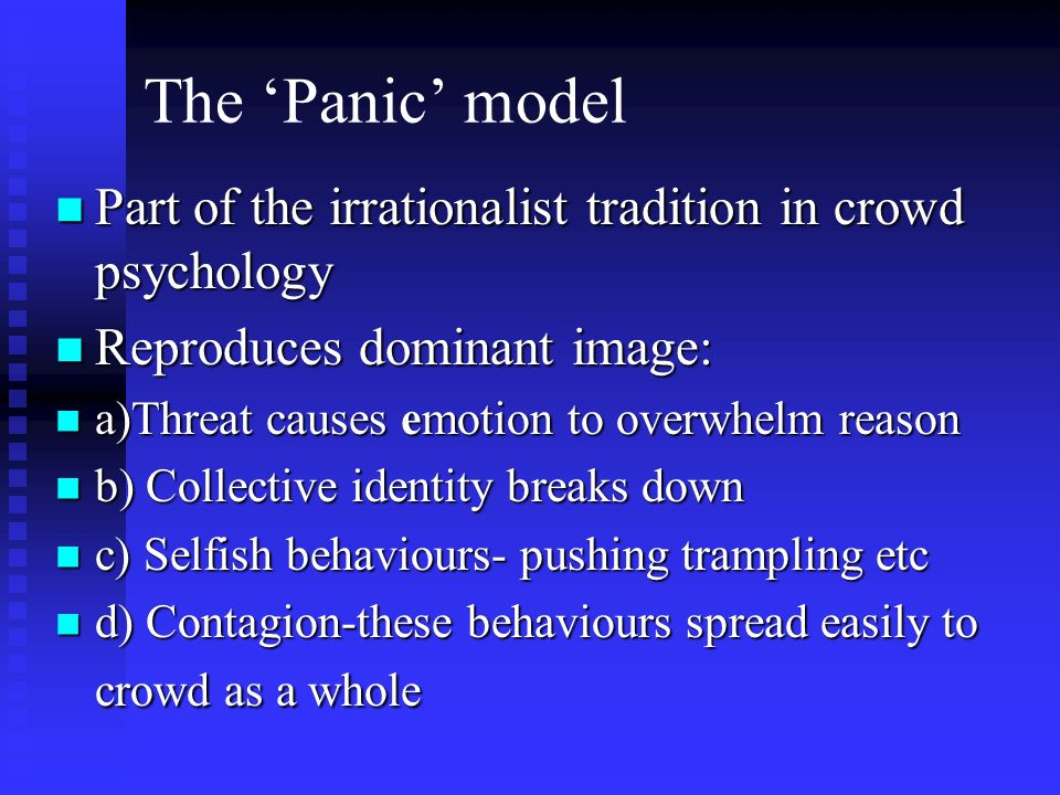 The Panic model Part of the irrationalist tradition in crowd psychology Part of the irrationalist tradition in crowd psychology Reproduces dominant image: Reproduces dominant image: a)Threat causes emotion to overwhelm reason a)Threat causes emotion to overwhelm reason b) Collective identity breaks down b) Collective identity breaks down c) Selfish behaviours- pushing trampling etc c) Selfish behaviours- pushing trampling etc d) Contagion-these behaviours spread easily to crowd as a whole d) Contagion-these behaviours spread easily to crowd as a whole