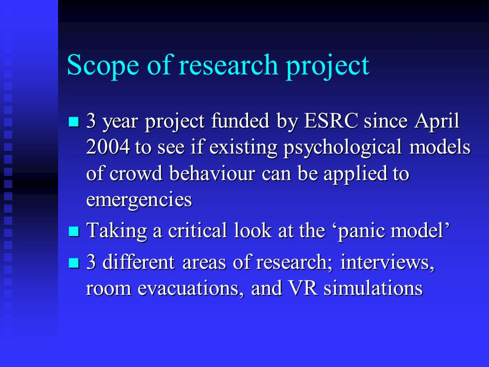 Scope of research project 3 year project funded by ESRC since April 2004 to see if existing psychological models of crowd behaviour can be applied to emergencies 3 year project funded by ESRC since April 2004 to see if existing psychological models of crowd behaviour can be applied to emergencies Taking a critical look at the panic model Taking a critical look at the panic model 3 different areas of research; interviews, room evacuations, and VR simulations 3 different areas of research; interviews, room evacuations, and VR simulations