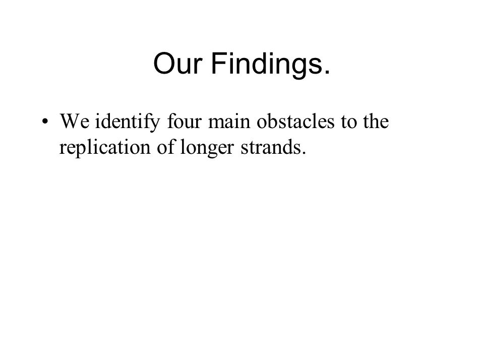 Our Findings. We identify four main obstacles to the replication of longer strands.