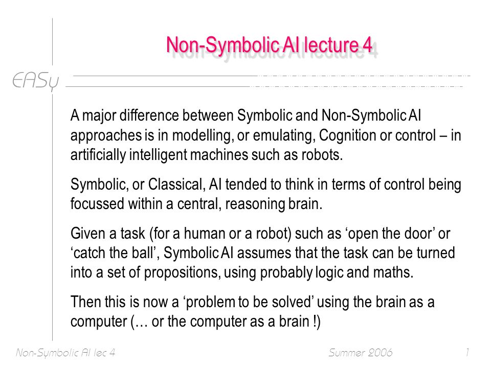 EASy Summer 2006Non-Symbolic AI lec 41 Non-Symbolic AI lecture 4 A major difference between Symbolic and Non-Symbolic AI approaches is in modelling, or emulating, Cognition or control – in artificially intelligent machines such as robots.