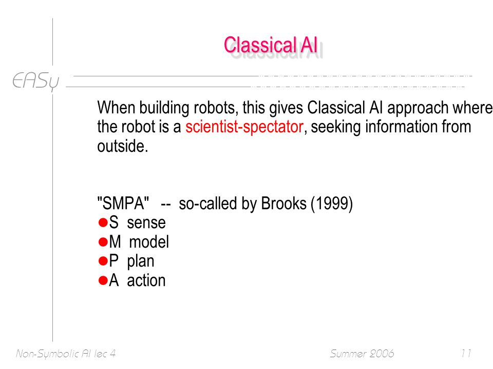 EASy Summer 2006Non-Symbolic AI lec 411 Classical AI When building robots, this gives Classical AI approach where the robot is a scientist-spectator, seeking information from outside.