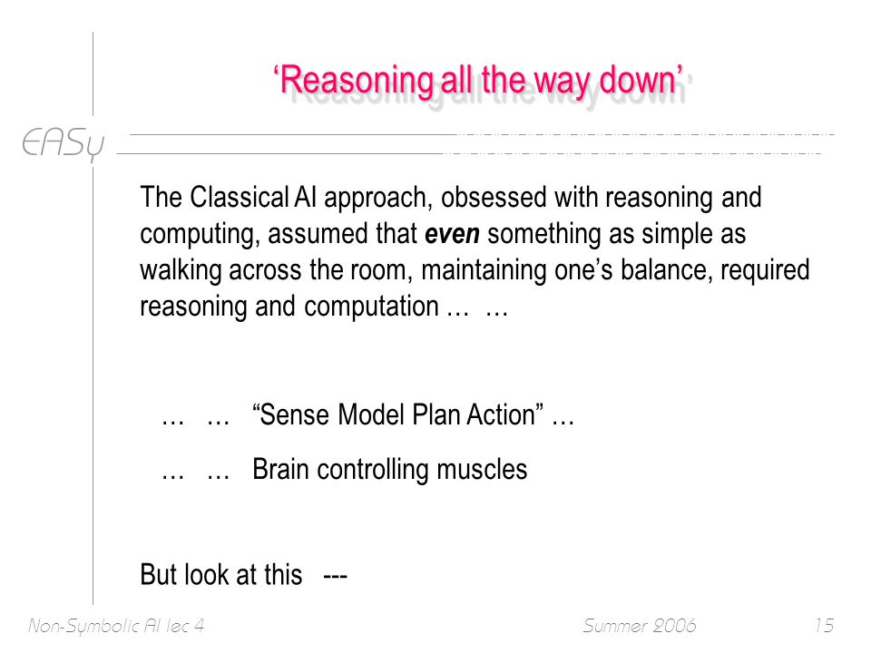EASy Summer 2006Non-Symbolic AI lec 415 Reasoning all the way down The Classical AI approach, obsessed with reasoning and computing, assumed that even something as simple as walking across the room, maintaining ones balance, required reasoning and computation … … … … Sense Model Plan Action … … … Brain controlling muscles But look at this ---