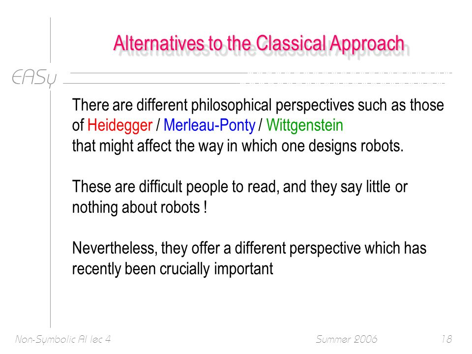 EASy Summer 2006Non-Symbolic AI lec 418 Alternatives to the Classical Approach There are different philosophical perspectives such as those of Heidegger / Merleau-Ponty / Wittgenstein that might affect the way in which one designs robots.