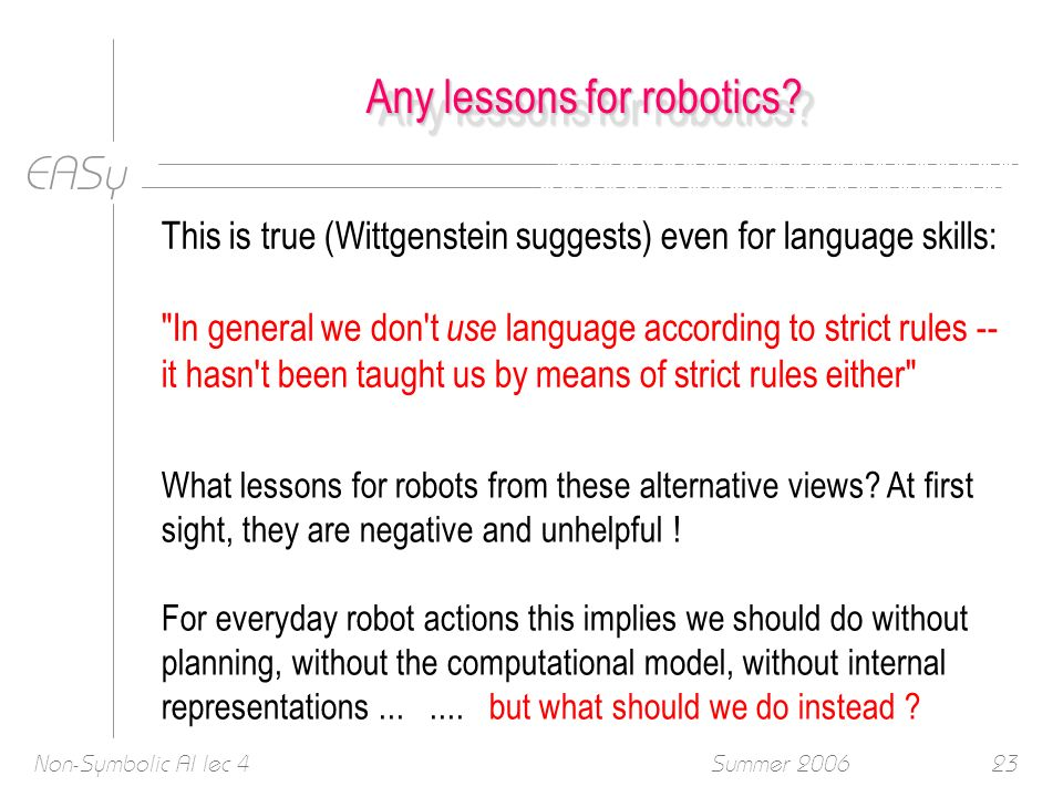 EASy Summer 2006Non-Symbolic AI lec 423 Any lessons for robotics.