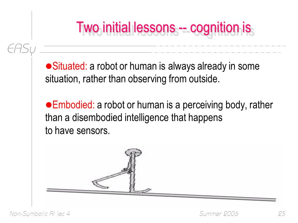 EASy Summer 2006Non-Symbolic AI lec 425 Two initial lessons -- cognition is l Situated: a robot or human is always already in some situation, rather than observing from outside.