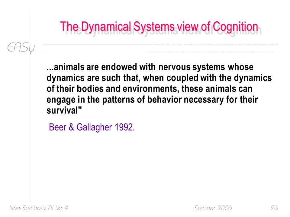 EASy Summer 2006Non-Symbolic AI lec 426...animals are endowed with nervous systems whose dynamics are such that, when coupled with the dynamics of their bodies and environments, these animals can engage in the patterns of behavior necessary for their survival Beer & Gallagher 1992.