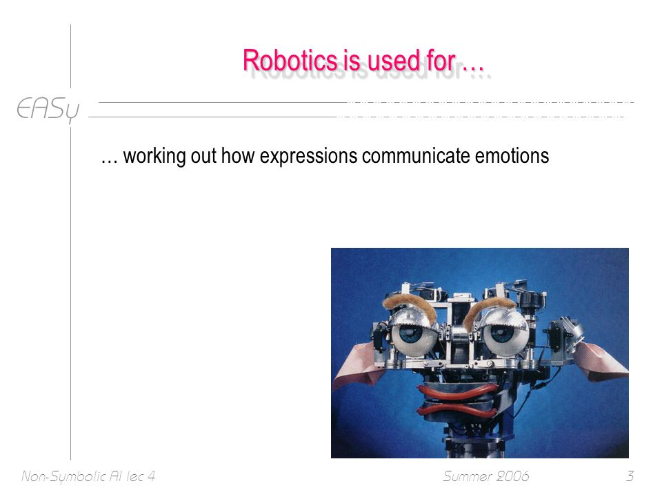 EASy Summer 2006Non-Symbolic AI lec 43 Robotics is used for … … working out how expressions communicate emotions