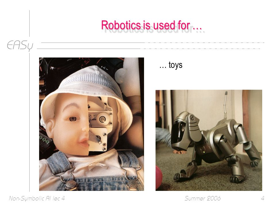 EASy Summer 2006Non-Symbolic AI lec 44 Robotics is used for … … toys