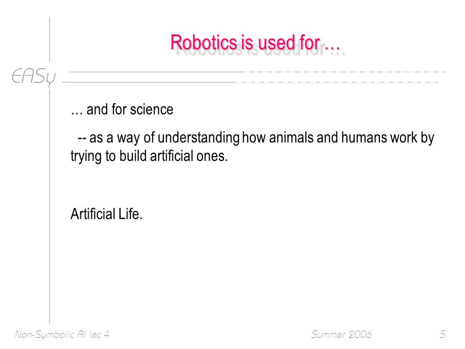 EASy Summer 2006Non-Symbolic AI lec 45 Robotics is used for … … and for science -- as a way of understanding how animals and humans work by trying to build artificial ones.