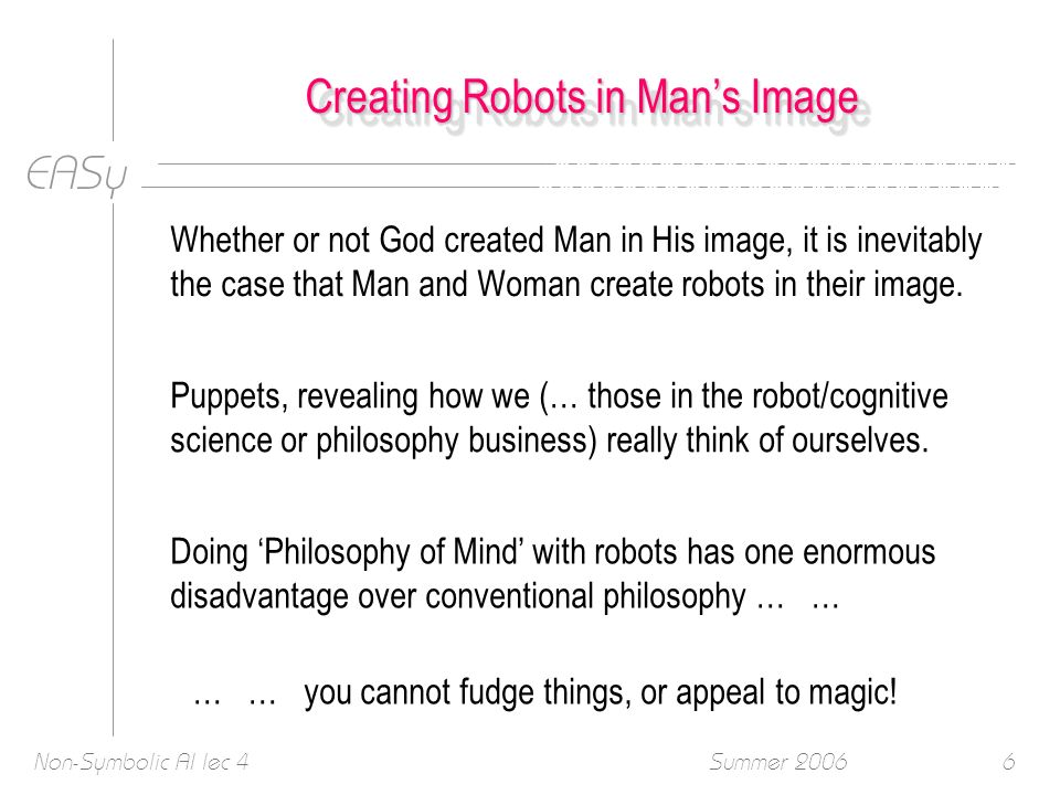 EASy Summer 2006Non-Symbolic AI lec 46 Creating Robots in Mans Image Whether or not God created Man in His image, it is inevitably the case that Man and Woman create robots in their image.