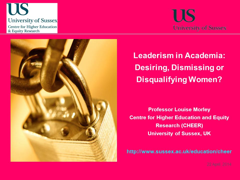 22 April, 2014 Leaderism in Academia: Desiring, Dismissing or Disqualifying Women? Professor Louise Morley Centre for Higher Education and Equity Rese