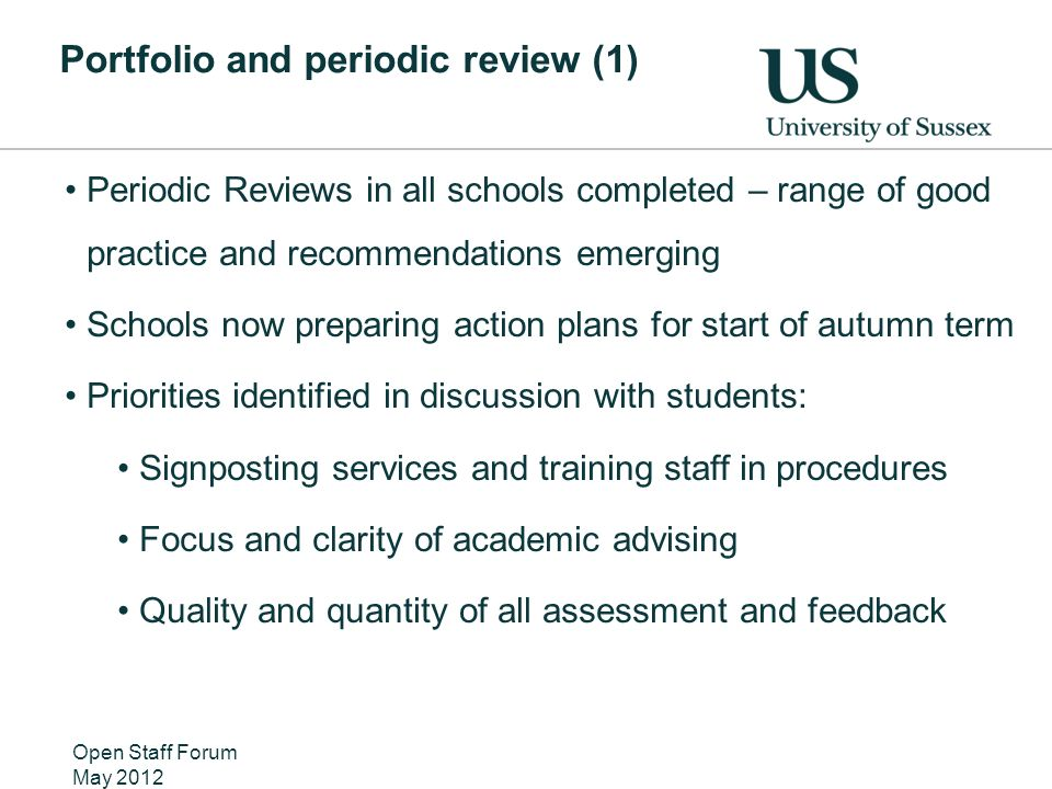 Portfolio and periodic review (1) Periodic Reviews in all schools completed – range of good practice and recommendations emerging Schools now preparing action plans for start of autumn term Priorities identified in discussion with students: Signposting services and training staff in procedures Focus and clarity of academic advising Quality and quantity of all assessment and feedback Open Staff Forum May 2012