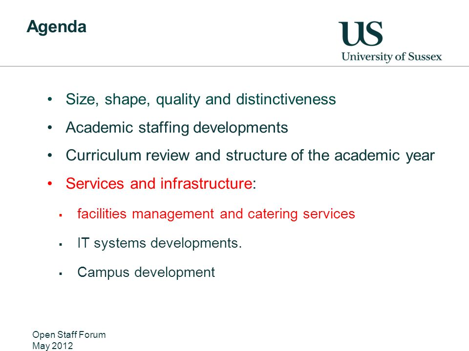 Agenda Size, shape, quality and distinctiveness Academic staffing developments Curriculum review and structure of the academic year Services and infrastructure: facilities management and catering services IT systems developments.