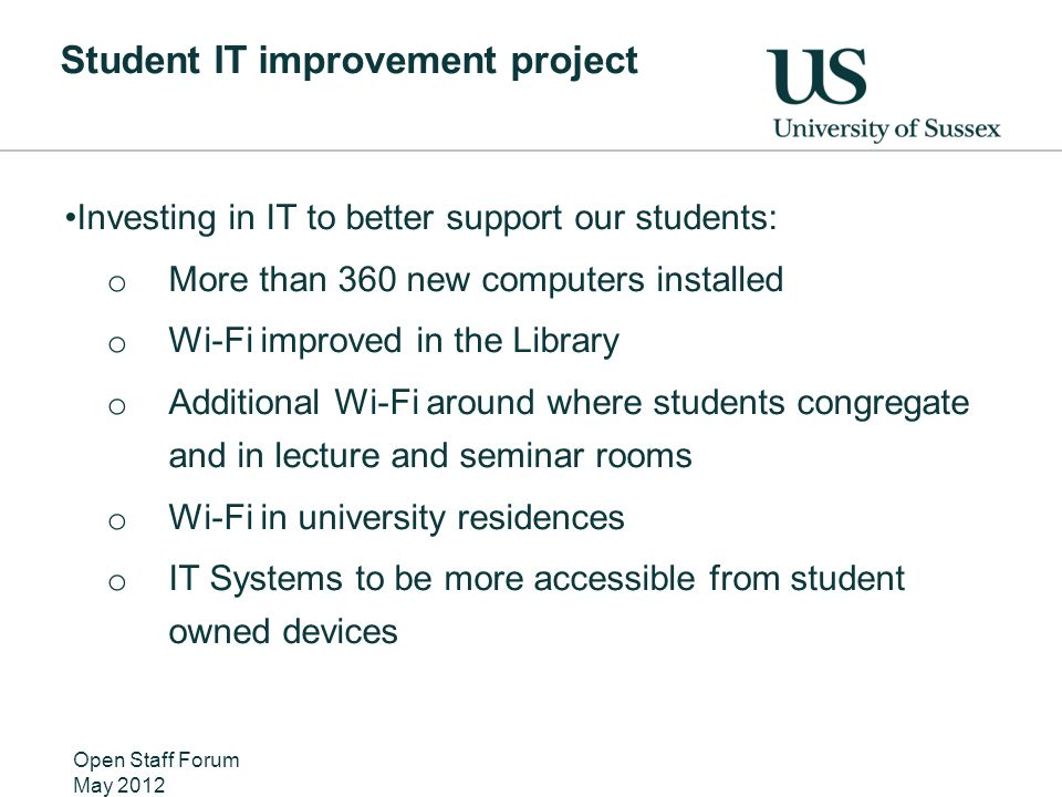 Student IT improvement project Investing in IT to better support our students: o More than 360 new computers installed o Wi-Fi improved in the Library o Additional Wi-Fi around where students congregate and in lecture and seminar rooms o Wi-Fi in university residences o IT Systems to be more accessible from student owned devices Open Staff Forum May 2012