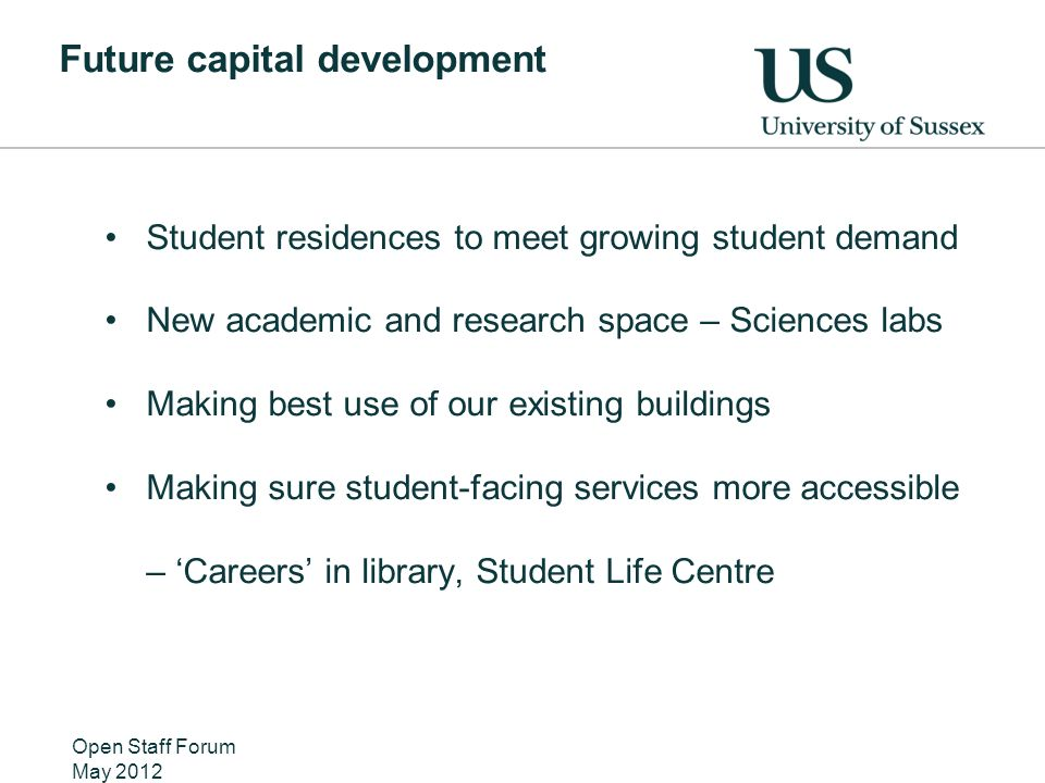 Future capital development Student residences to meet growing student demand New academic and research space – Sciences labs Making best use of our existing buildings Making sure student-facing services more accessible – Careers in library, Student Life Centre Open Staff Forum May 2012