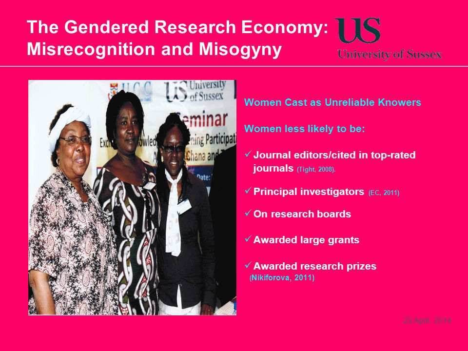 22 April, 2014 The Gendered Research Economy: Misrecognition and Misogyny Women Cast as Unreliable Knowers Women less likely to be: Journal editors/cited in top-rated journals (Tight, 2008).