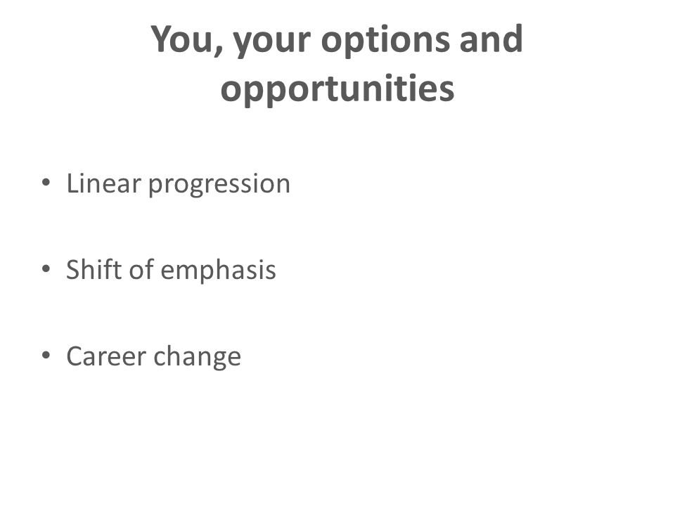 You, your options and opportunities Linear progression Shift of emphasis Career change