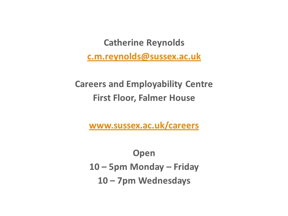 Catherine Reynolds c.m.reynolds@sussex.ac.uk Careers and Employability Centre First Floor, Falmer House www.sussex.ac.uk/careers Open 10 – 5pm Monday – Friday 10 – 7pm Wednesdays