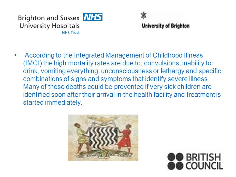 According to the Integrated Management of Childhood Illness (IMCI) the high mortality rates are due to; convulsions, inability to drink, vomiting ever