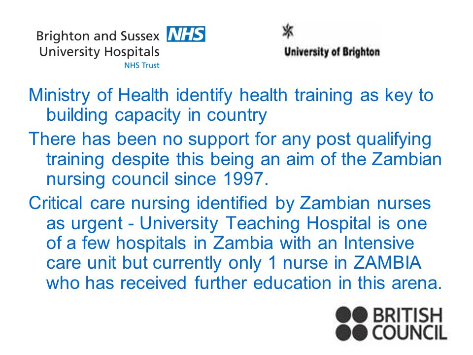 Ministry of Health identify health training as key to building capacity in country There has been no support for any post qualifying training despite this being an aim of the Zambian nursing council since 1997.