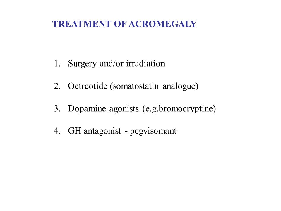 TREATMENT OF ACROMEGALY 1.Surgery and/or irradiation 2.Octreotide (somatostatin analogue) 3.Dopamine agonists (e.g.bromocryptine) 4.GH antagonist - pe