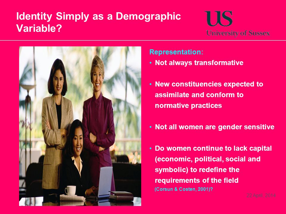 22 April, 2014 Identity Simply as a Demographic Variable? Representation: Not always transformative New constituencies expected to assimilate and conf