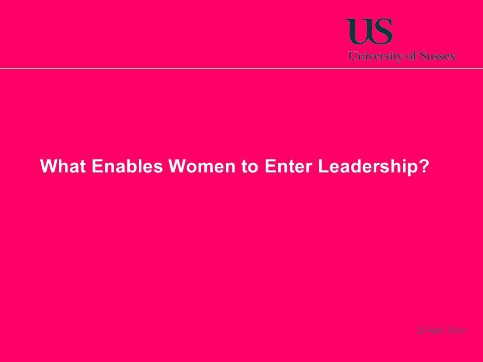 22 April, 2014 What Enables Women to Enter Leadership?