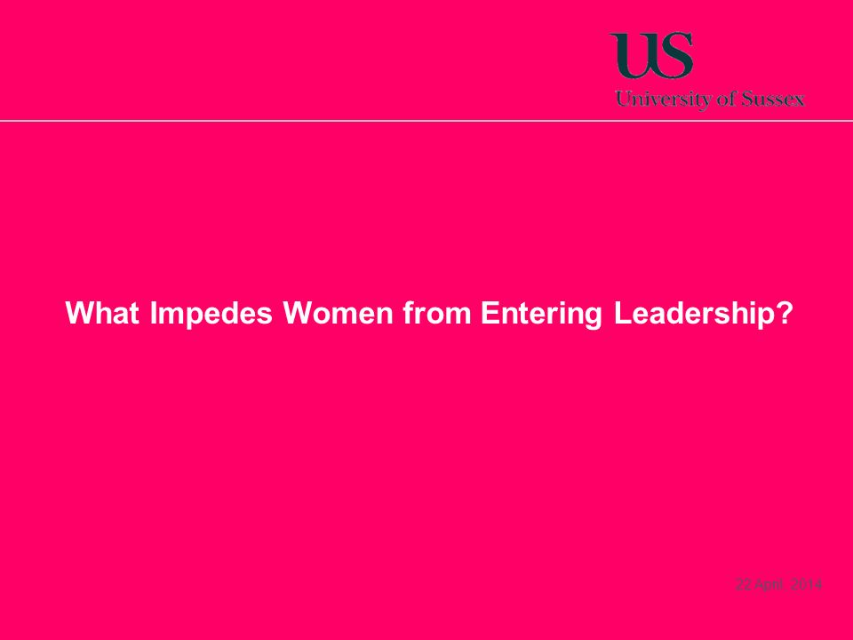 22 April, 2014 What Impedes Women from Entering Leadership?