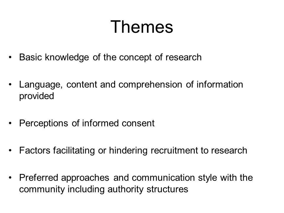 Themes Basic knowledge of the concept of research Language, content and comprehension of information provided Perceptions of informed consent Factors facilitating or hindering recruitment to research Preferred approaches and communication style with the community including authority structures