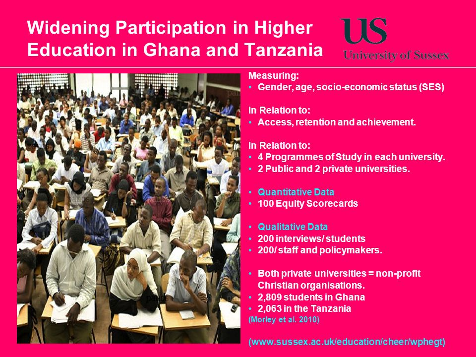 Widening Participation in Higher Education in Ghana and Tanzania Measuring: Gender, age, socio-economic status (SES) In Relation to: Access, retention and achievement.
