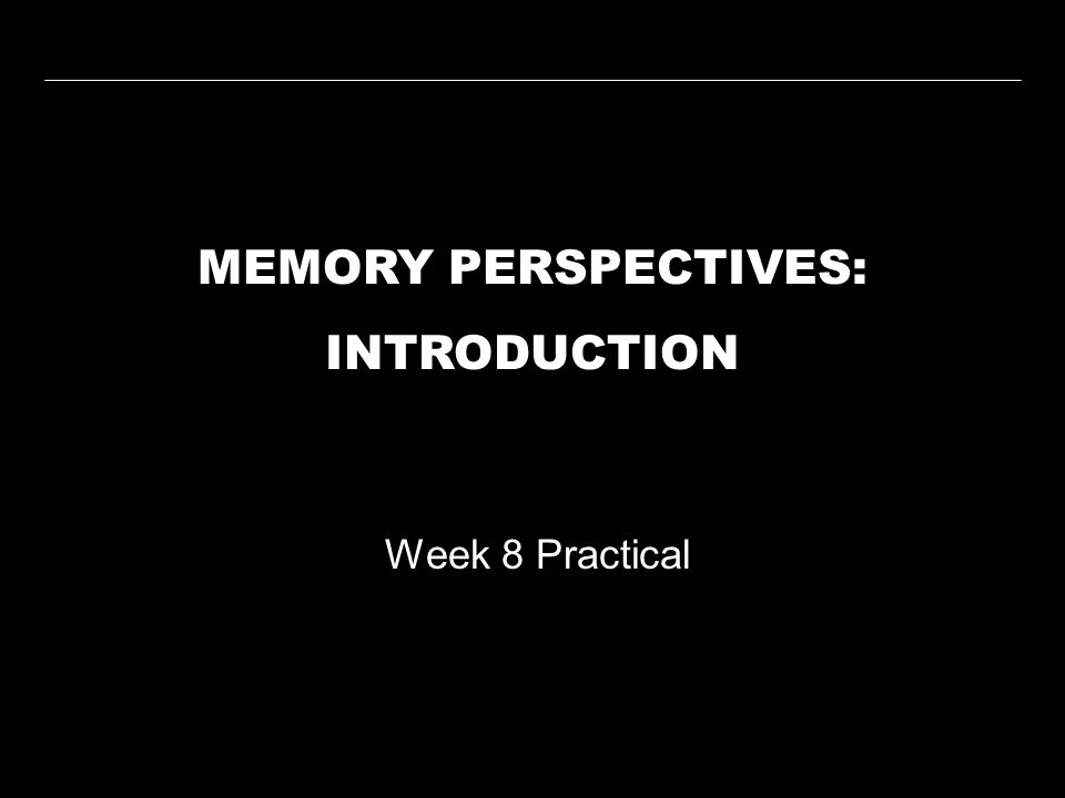 MEMORY PERSPECTIVES: INTRODUCTION Week 8 Practical