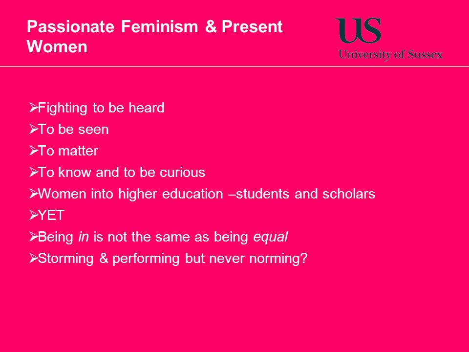 Passionate Feminism & Present Women Fighting to be heard To be seen To matter To know and to be curious Women into higher education –students and scholars YET Being in is not the same as being equal Storming & performing but never norming