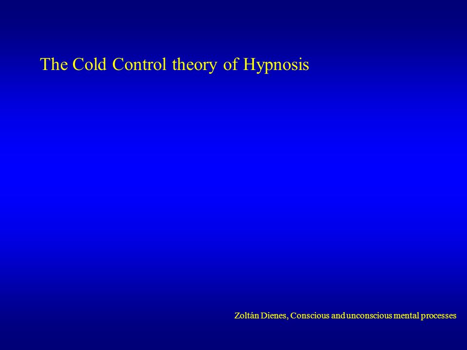 The Cold Control theory of Hypnosis Zoltán Dienes, Conscious and unconscious mental processes