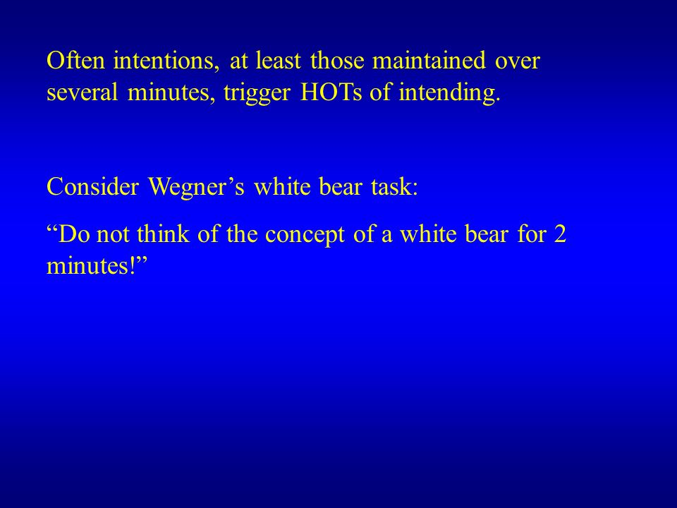 Often intentions, at least those maintained over several minutes, trigger HOTs of intending. Consider Wegners white bear task: Do not think of the con