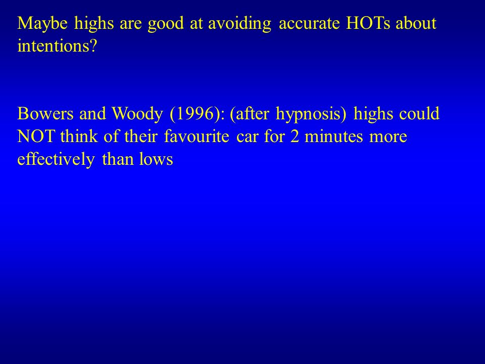 Maybe highs are good at avoiding accurate HOTs about intentions? Bowers and Woody (1996): (after hypnosis) highs could NOT think of their favourite ca