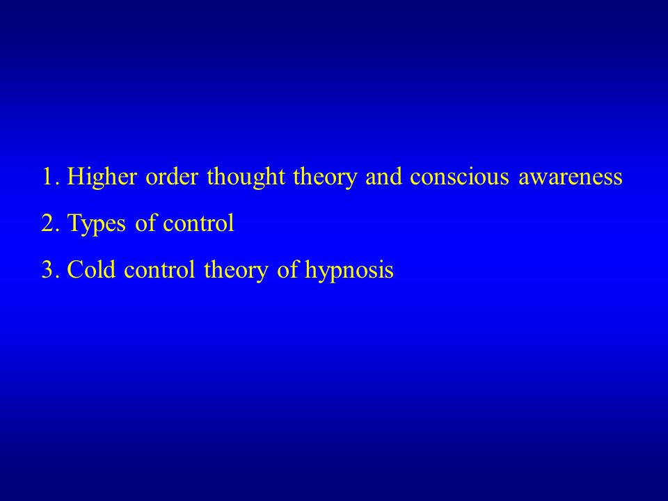 1. Higher order thought theory and conscious awareness 2. Types of control 3. Cold control theory of hypnosis