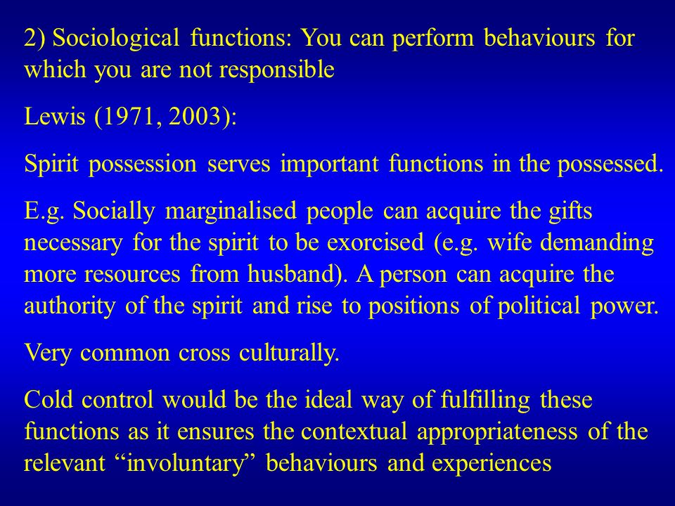 2) Sociological functions: You can perform behaviours for which you are not responsible Lewis (1971, 2003): Spirit possession serves important functio