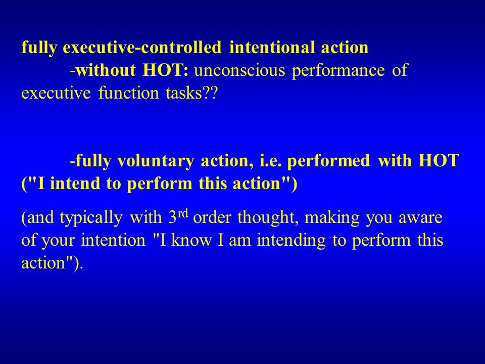 fully executive-controlled intentional action -without HOT: unconscious performance of executive function tasks?? -fully voluntary action, i.e. perfor