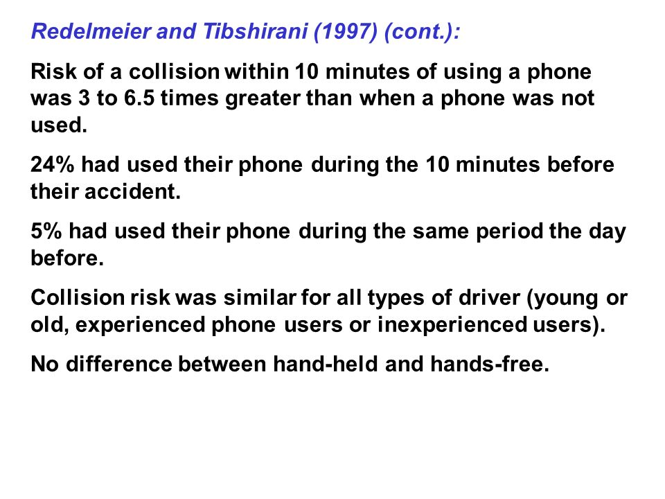Redelmeier and Tibshirani (1997) (cont.): Risk of a collision within 10 minutes of using a phone was 3 to 6.5 times greater than when a phone was not used.