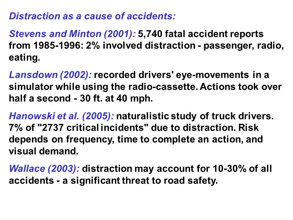 Distraction as a cause of accidents: Stevens and Minton (2001): 5,740 fatal accident reports from 1985-1996: 2% involved distraction - passenger, radio, eating.