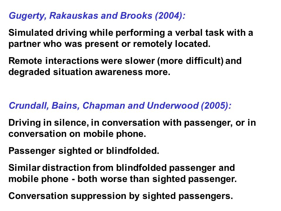 Gugerty, Rakauskas and Brooks (2004): Simulated driving while performing a verbal task with a partner who was present or remotely located.