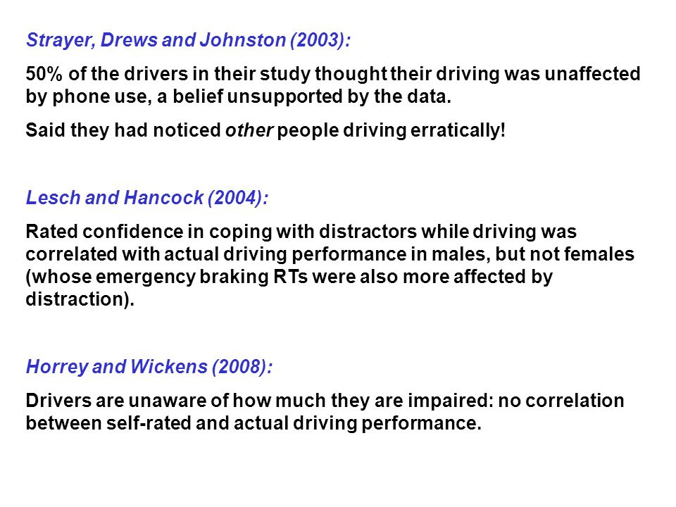Strayer, Drews and Johnston (2003): 50% of the drivers in their study thought their driving was unaffected by phone use, a belief unsupported by the data.