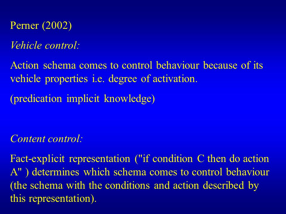 Perner (2002) Vehicle control: Action schema comes to control behaviour because of its vehicle properties i.e. degree of activation. (predication impl