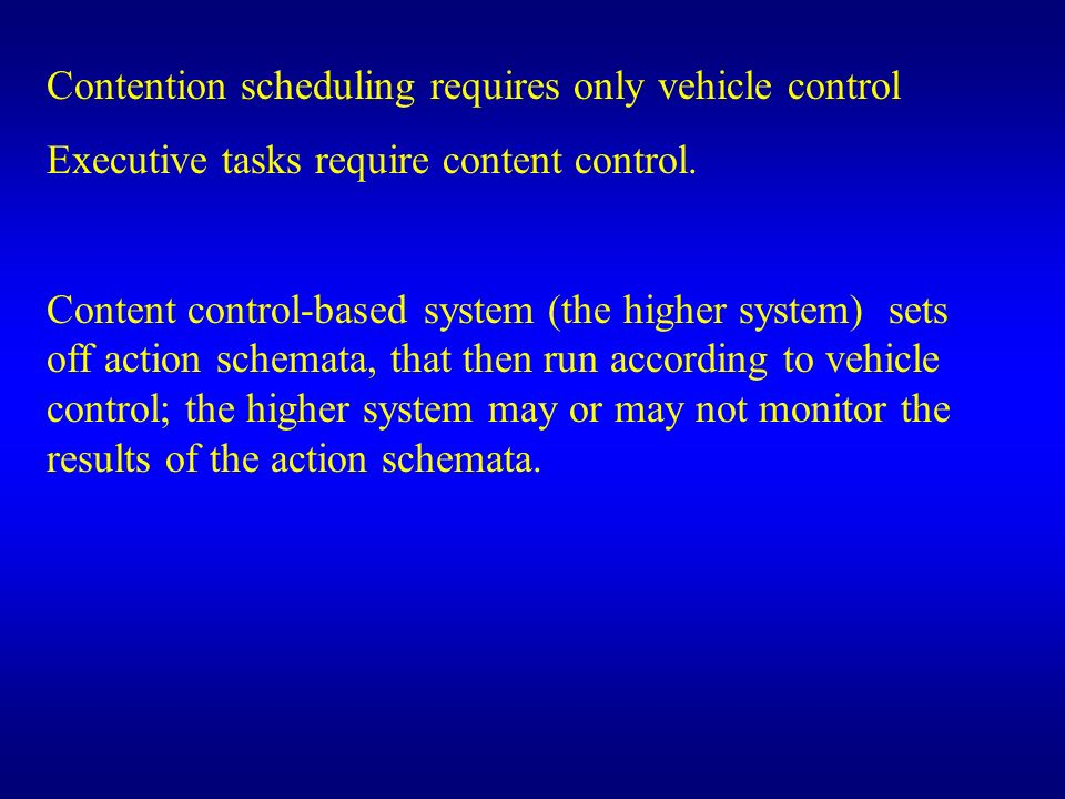 Contention scheduling requires only vehicle control Executive tasks require content control. Content control-based system (the higher system) sets off